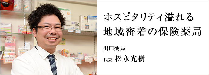 ホスピタリティ溢れる 地域密着の保険薬局 出口薬局 代表 松永光樹