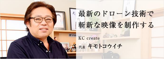 最新のドローン技術で 斬新な映像を制作する KC create 代表 キモトコウイチ