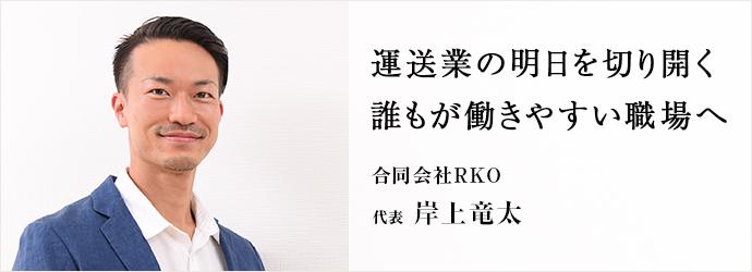 運送業の明日を切り開く 誰もが働きやすい職場へ 合同会社RKO 代表 岸上竜太