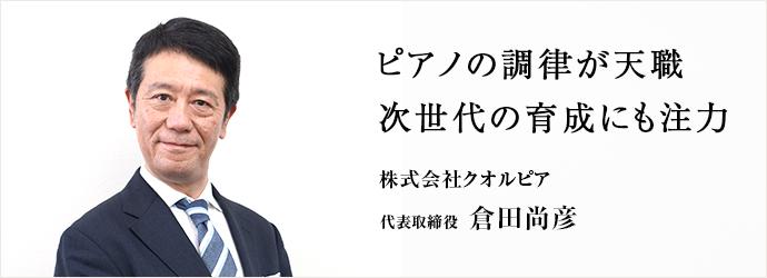ピアノの調律が天職 次世代の育成にも注力 株式会社クオルピア 代表取締役 倉田尚彦