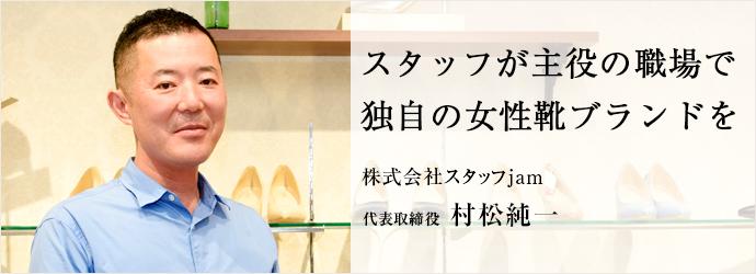 スタッフが主役の職場で 独自の女性靴ブランドを 株式会社スタッフjam 代表取締役 村松純一
