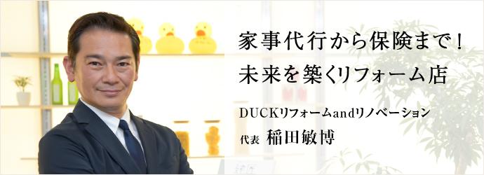 家事代行から保険まで! 未来を築くリフォーム店 DUCKリフォームandリノベーション 代表 稲田敏博