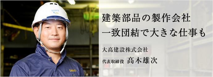 建築部品の製作会社 一致団結で大きな仕事も 大高建設株式会社 代表取締役 髙木雄次