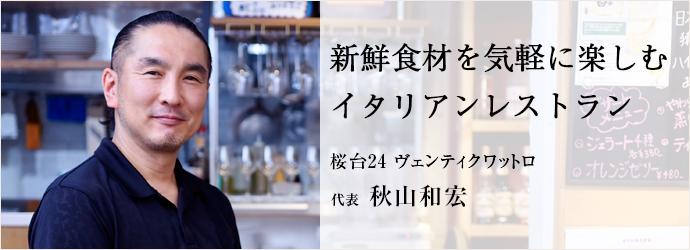 新鮮食材を気軽に楽しむ イタリアンレストラン 桜台24 ヴェンティクワットロ 代表 秋山和宏