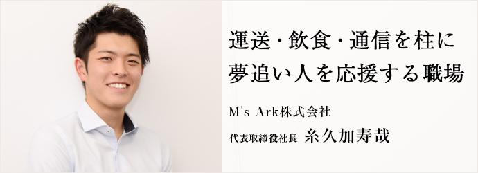 運送・飲食・通信を柱に 夢追い人を応援する職場 M's Ark株式会社 代表取締役社長 糸久加寿哉