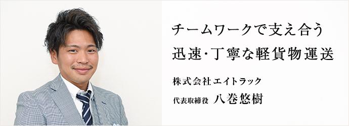チームワークで支え合う 迅速・丁寧な軽貨物運送 株式会社エイトラック 代表取締役 八巻悠樹
