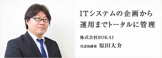 ITシステムの企画から 運用までトータルに管理 株式会社ROKAI 代表取締役 原田大介