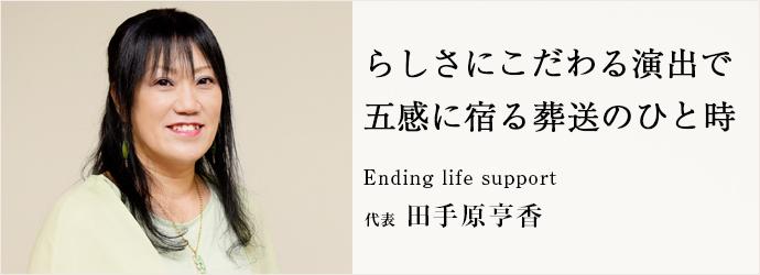 らしさにこだわる演出で 五感に宿る葬送のひと時 Ending life support 代表 田手原亨香