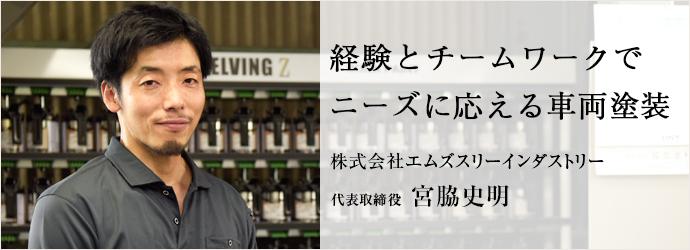 経験とチームワークで ニーズに応える車両塗装 株式会社エムズスリーインダストリー 代表取締役 宮脇史明