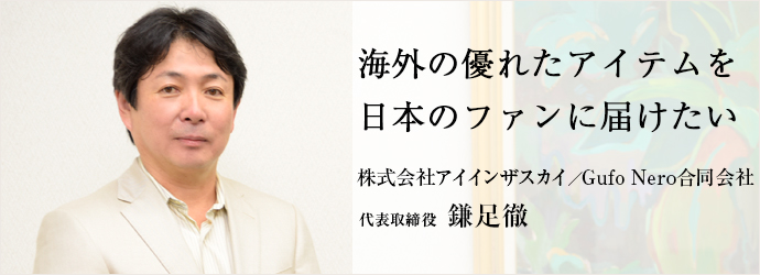 海外の優れたアイテムを 日本のファンに届けたい 株式会社アイインザスカイ/Gufo Nero合同会社 代表取締役 鎌足徹