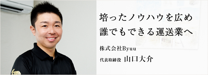 培ったノウハウを広め 誰でもできる運送業へ 株式会社Byuu 代表 山口大介