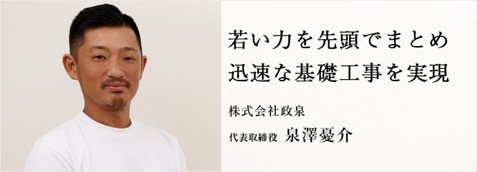 若い力を先頭でまとめ 迅速な基礎工事を実現 株式会社政泉 代表取締役 泉澤憂介