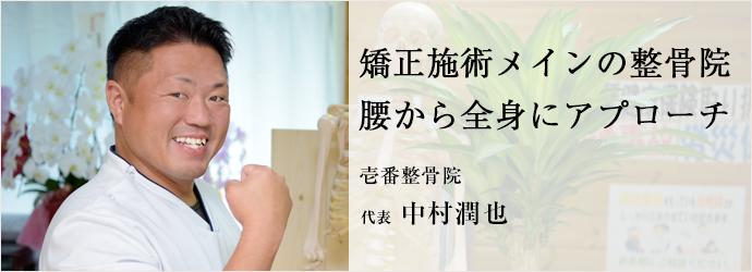 矯正施術メインの整骨院 腰から全身にアプローチ 壱番整骨院 代表 中村潤也