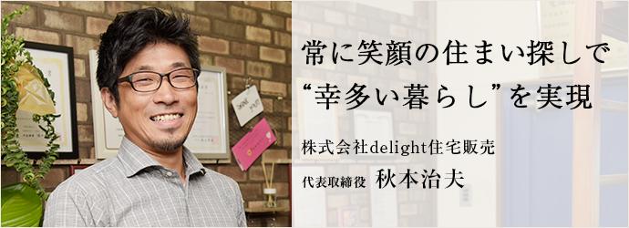 """常に笑顔の住まい探しで """"幸多い暮らし""""を実現 株式会社delight住宅販売 代表取締役 秋本治夫"""