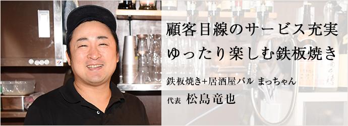 顧客目線のサービス充実 ゆったり楽しむ鉄板焼き 鉄板焼き+居酒屋バル まっちゃん 代表 松島竜也