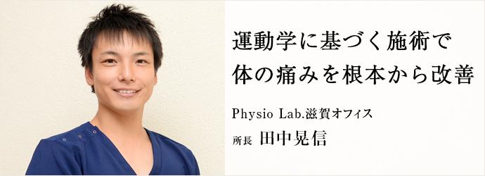 運動学に基づく施術で 体の痛みを根本から改善 Physio Lab.滋賀オフィス 所長 田中晃信