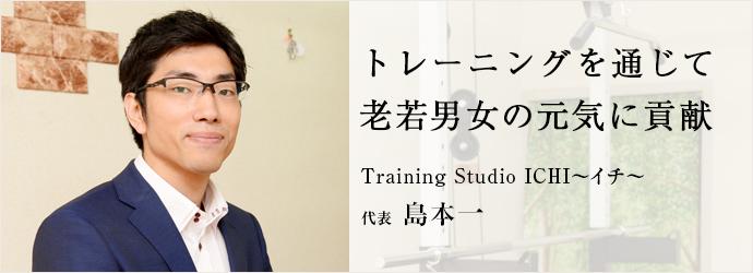 トレーニングを通じて 老若男女の元気に貢献 Training Studio ICHI~イチ~ 代表 島本一