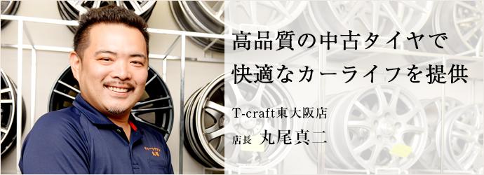 高品質の中古タイヤで 快適なカーライフを提供 T-craft東大阪店 店長 丸尾真二