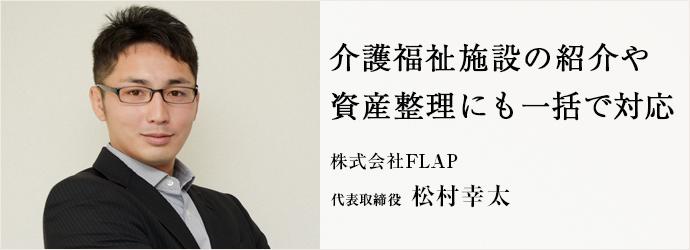 介護福祉施設の紹介や 資産整理にも一括で対応 株式会社FLAP 代表取締役 松村幸太