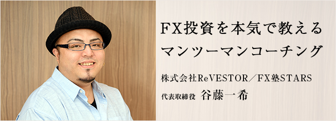 FX投資を本気で教える マンツーマンコーチング 株式会社ReVESTOR/FX塾STARS 代表取締役 谷藤一希