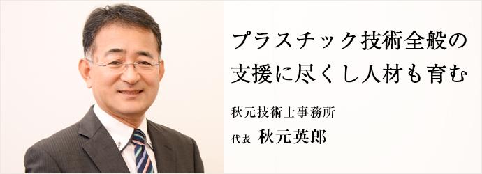 プラスチック技術全般の 支援に尽くし人材も育む 秋元技術士事務所 代表 秋元英郎