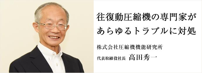 往復動圧縮機の専門家が あらゆるトラブルに対処 株式会社圧縮機機能研究所 代表取締役社長 髙田秀一