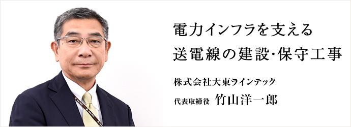 電力インフラを支える 送電線の建設・保守工事 株式会社大東ラインテック 代表取締役 竹山洋一郎