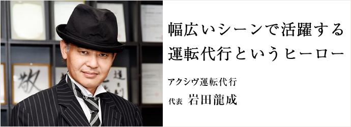 幅広いシーンで活躍する 運転代行というヒーロー アクシヴ運転代行 代表 岩田龍成