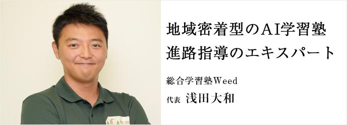 地域密着型のAI学習塾 進路指導のエキスパート 総合学習塾Weed 代表 浅田大和
