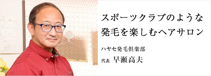 スポーツクラブのような 発毛を楽しむヘアサロン ハヤセ発毛倶楽部 代表 早瀬高夫