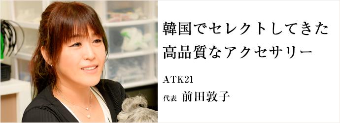 韓国でセレクトしてきた 高品質なアクセサリー ATK21 代表 前田敦子