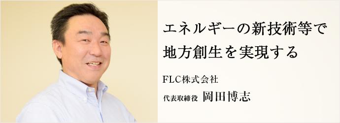 エネルギーの新技術等で 地方創生を実現する FLC株式会社 代表取締役 岡田博志