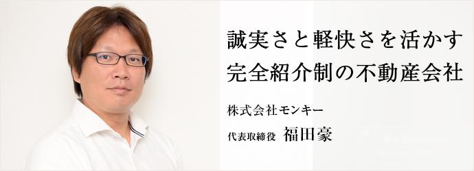 誠実さと軽快さを活かす 完全紹介制の不動産会社 株式会社モンキー 代表取締役 福田豪