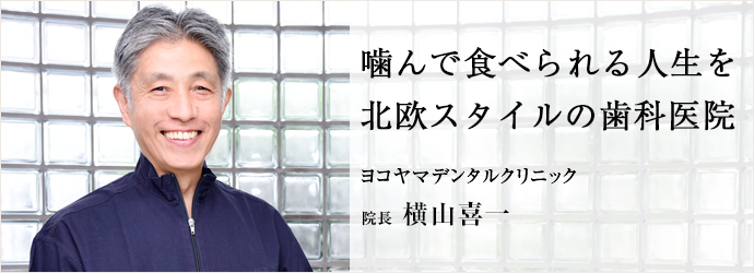 噛んで食べられる人生を 北欧スタイルの歯科医院 ヨコヤマデンタルクリニック 院長 横山喜一