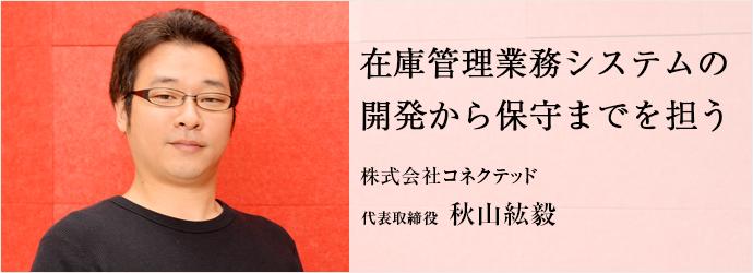 在庫管理業務システムの 開発から保守までを担う 株式会社コネクテッド 代表取締役 秋山紘毅