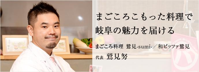 まごころこもった料理で 岐阜の魅力を届ける まごころ料理 鷲見-sumi-/和ピッツァ鷲見 代表 鷲見努
