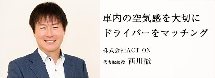 車内の空気感を大切に ドライバーをマッチング 株式会社ACT ON 代表取締役 西川徹
