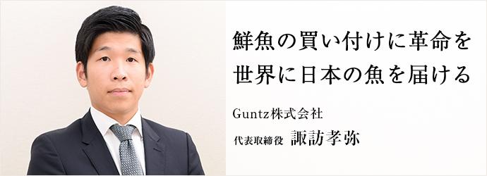 鮮魚の買い付けに革命を 世界に日本の魚を届ける Guntz株式会社 代表取締役 諏訪孝弥