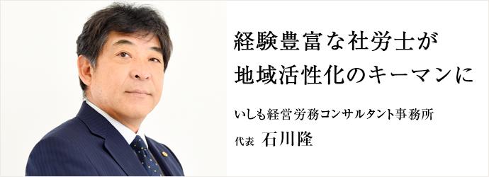 経験豊富な社労士が 地域活性化のキーマンに いしも経営労務コンサルタント事務所 代表 石川隆