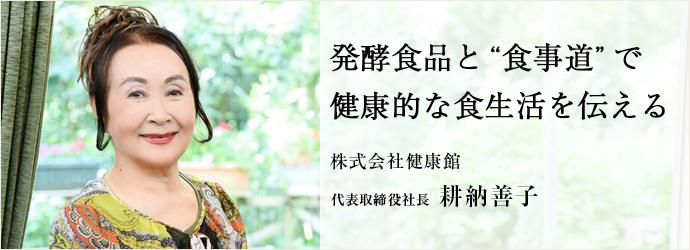 """発酵食品と""""食事道""""で 健康的な食生活を伝える 株式会社健康館 代表取締役社長 耕納善子"""