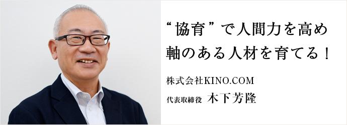 """""""協育""""で人間力を高め 軸のある人材を育てる! 株式会社KINO.COM 代表取締役 木下芳隆"""
