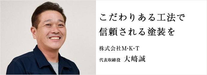こだわりある工法で 信頼される塗装を 株式会社M・K・T 代表取締役 大﨑誠