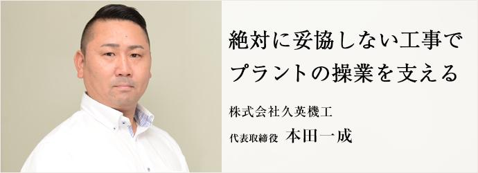 絶対に妥協しない工事で プラントの操業を支える 株式会社久英機工 代表取締役 本田一成