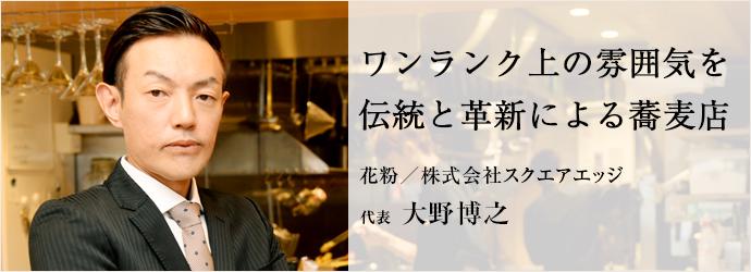 ワンランク上の雰囲気を 伝統と革新による蕎麦店 花粉/株式会社スクエアエッジ 代表 大野博之