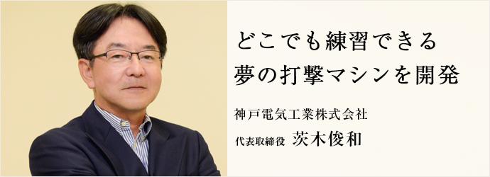 どこでも練習できる 夢の打撃マシンを開発 神戸電気工業株式会社 代表取締役 茨木俊和