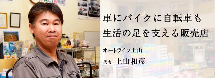 車にバイクに自転車も 生活の足を支える販売店 オートライフ上山 代表 上山和彦