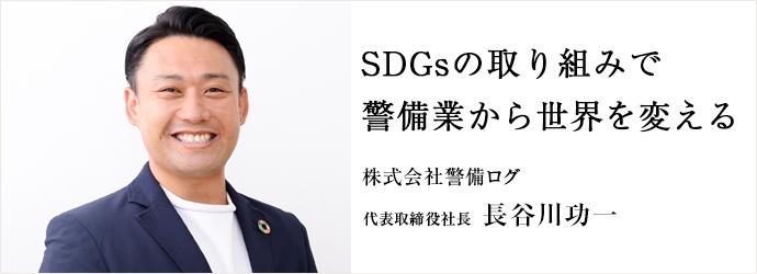 SDGsの取り組みで 警備業から世界を変える 株式会社警備ログ 代表取締役社長 長谷川功一