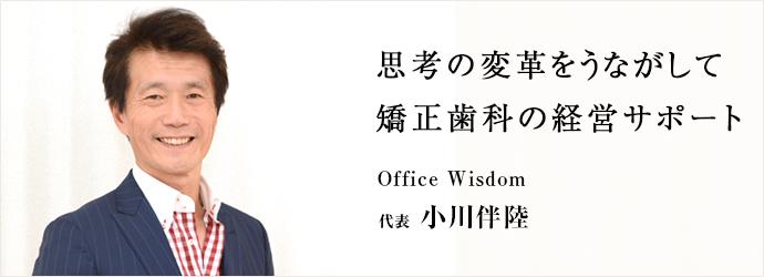 思考の変革をうながして 矯正歯科の経営サポート Office Wisdom 代表 小川伴陸
