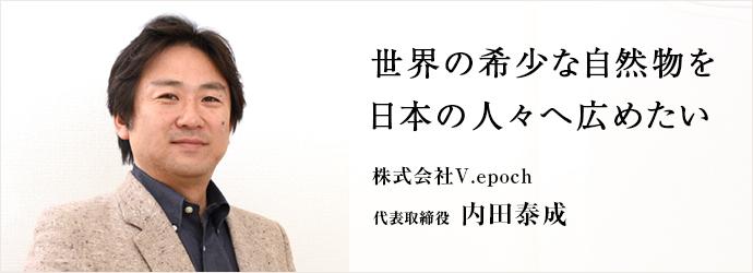 世界の希少な自然物を 日本の人々へ広めたい 株式会社V.epoch 代表取締役 内田泰成