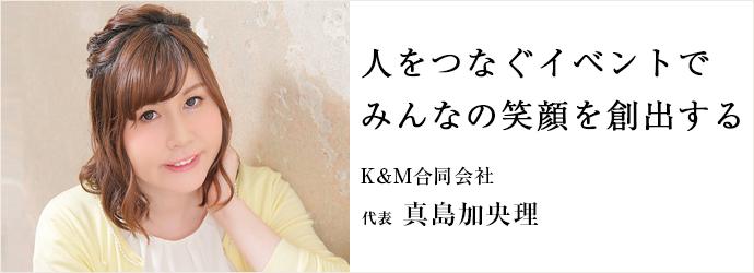 人をつなぐイベントで みんなの笑顔を創出する K&M合同会社 代表 真島加央理